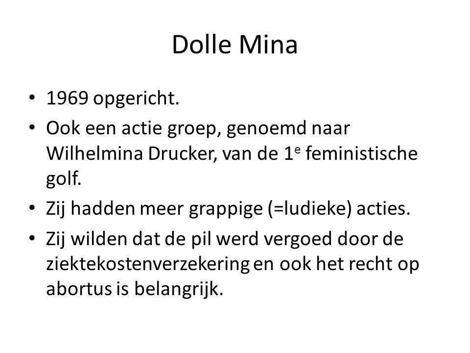 Dolle Mina 1969 opgericht. Ook een actie groep, genoemd naar Wilhelmina Drucker, van de 1 e feministische golf. Zij hadden meer grappige (=ludieke) ac