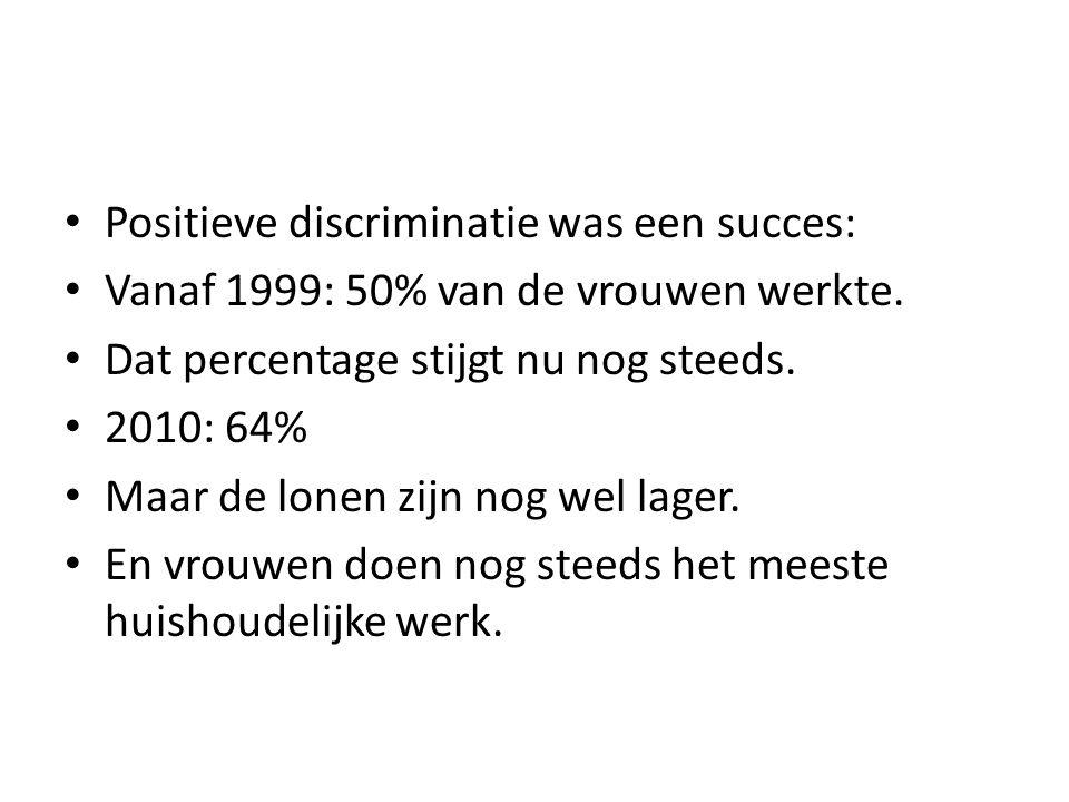 Positieve discriminatie was een succes: Vanaf 1999: 50% van de vrouwen werkte. Dat percentage stijgt nu nog steeds. 2010: 64% Maar de lonen zijn nog w