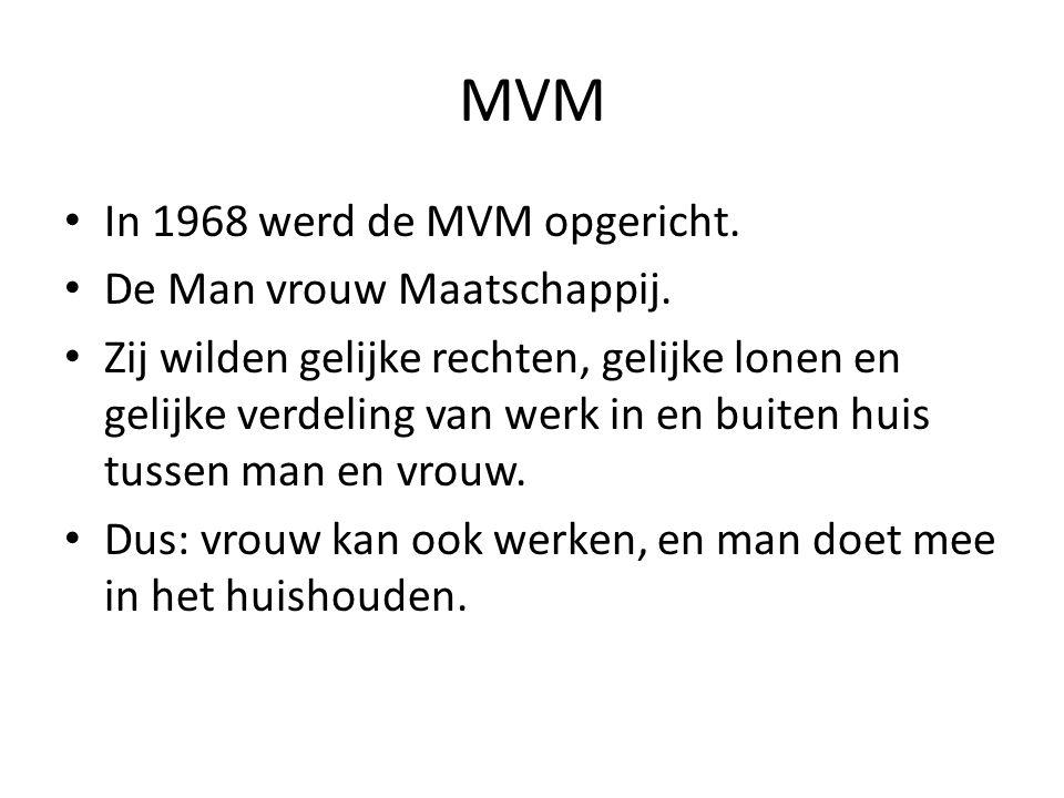 MVM In 1968 werd de MVM opgericht. De Man vrouw Maatschappij. Zij wilden gelijke rechten, gelijke lonen en gelijke verdeling van werk in en buiten hui