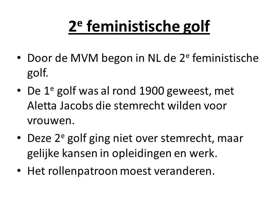 2 e feministische golf Door de MVM begon in NL de 2 e feministische golf. De 1 e golf was al rond 1900 geweest, met Aletta Jacobs die stemrecht wilden