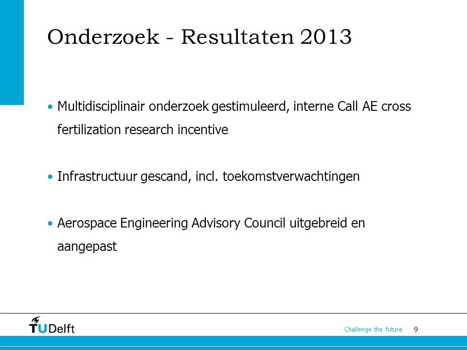 9 Challenge the future Onderzoek - Resultaten 2013 Multidisciplinair onderzoek gestimuleerd, interne Call AE cross fertilization research incentive Infrastructuur gescand, incl.