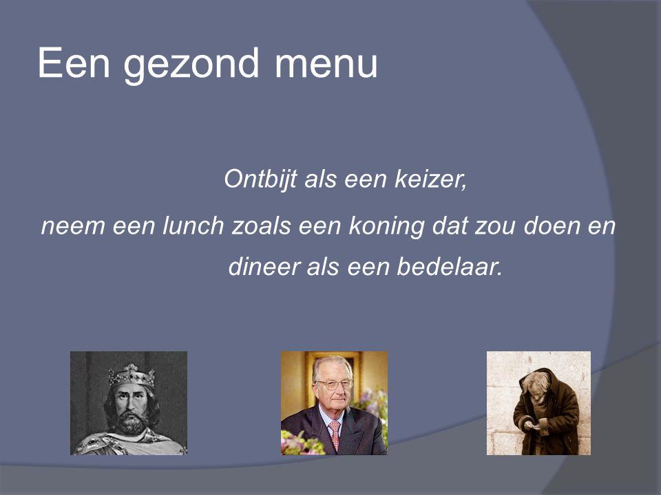Een gezond menu neem een lunch zoals een koning dat zou doen en dineer als een bedelaar. Ontbijt als een keizer,