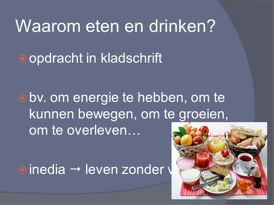 Waarom eten en drinken?  opdracht in kladschrift  bv. om energie te hebben, om te kunnen bewegen, om te groeien, om te overleven…  inedia  leven z