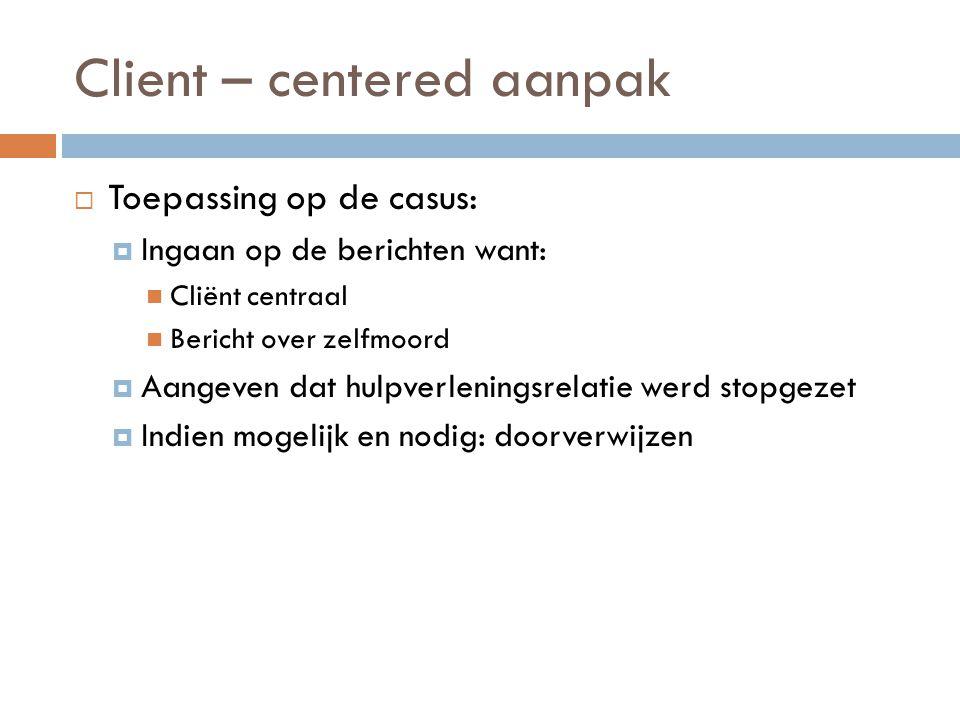Client – centered aanpak  Toepassing op de casus:  Ingaan op de berichten want: Cliënt centraal Bericht over zelfmoord  Aangeven dat hulpverlenings