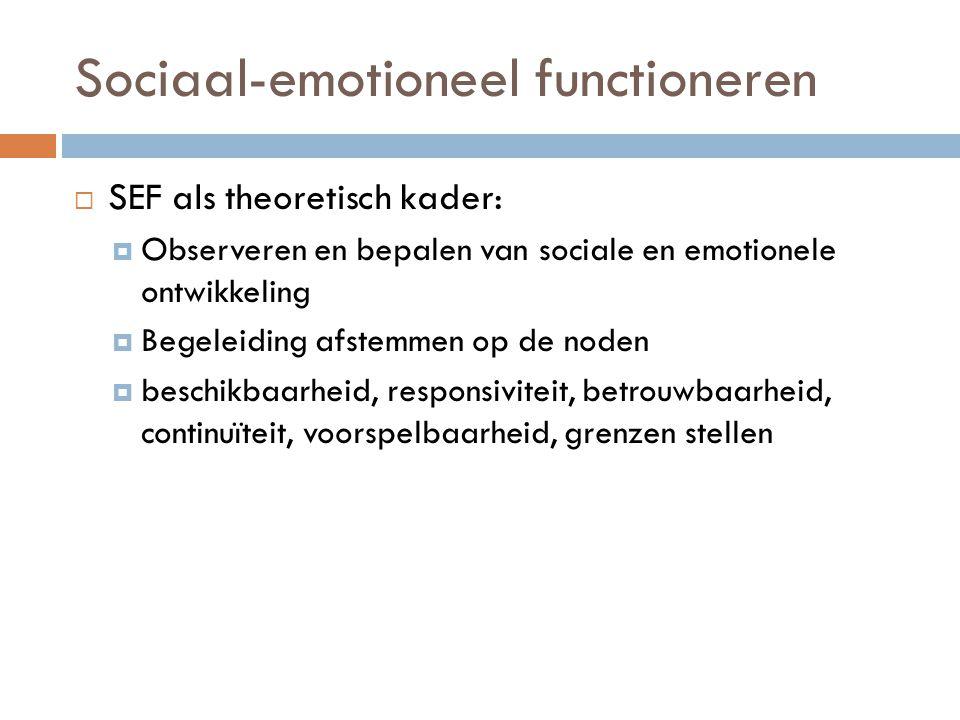 Sociaal-emotioneel functioneren  SEF als theoretisch kader:  Observeren en bepalen van sociale en emotionele ontwikkeling  Begeleiding afstemmen op