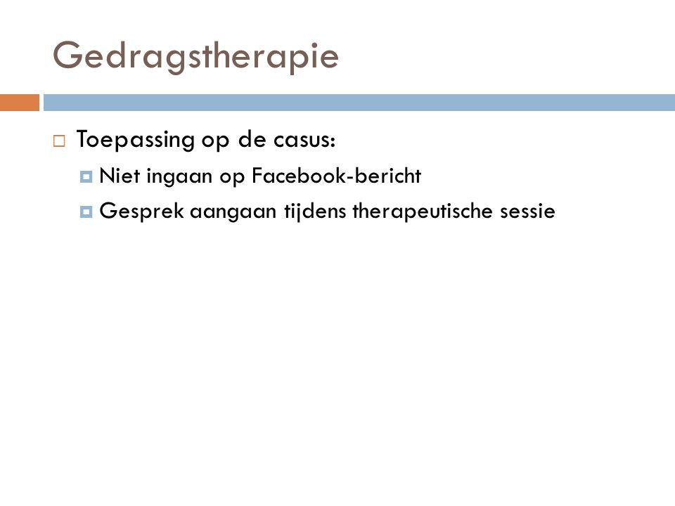 Gedragstherapie  Toepassing op de casus:  Niet ingaan op Facebook-bericht  Gesprek aangaan tijdens therapeutische sessie