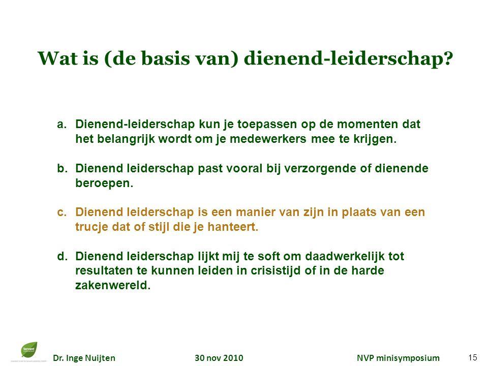 Dr. Inge Nuijten 30 nov 2010 NVP minisymposium Wat is (de basis van) dienend-leiderschap? a.Dienend-leiderschap kun je toepassen op de momenten dat he
