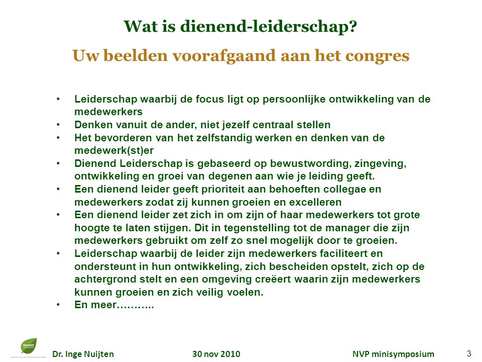 Dr. Inge Nuijten 30 nov 2010 NVP minisymposium 3 Wat is dienend-leiderschap? Uw beelden voorafgaand aan het congres Leiderschap waarbij de focus ligt