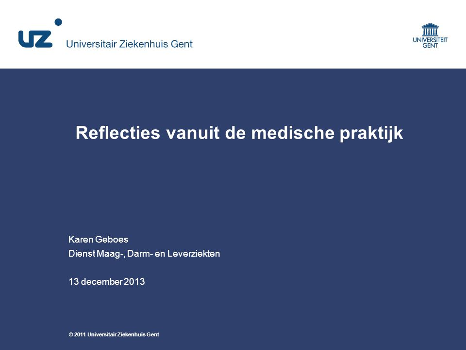 © 2011 Universitair Ziekenhuis Gent Karen Geboes Dienst Maag-, Darm- en Leverziekten 13 december 2013 Reflecties vanuit de medische praktijk