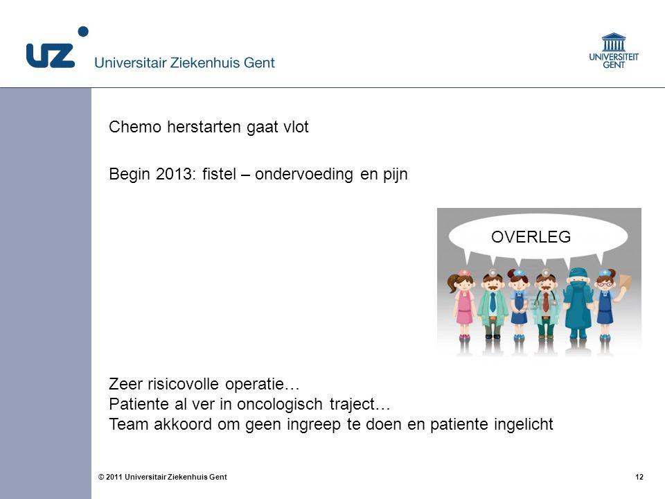 12© 2011 Universitair Ziekenhuis Gent Chemo herstarten gaat vlot Begin 2013: fistel – ondervoeding en pijn Zeer risicovolle operatie… Patiente al ver