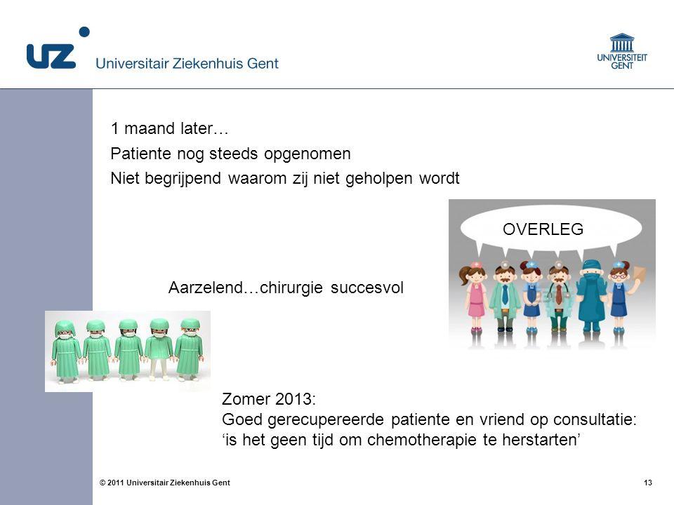 13© 2011 Universitair Ziekenhuis Gent 1 maand later… Patiente nog steeds opgenomen Niet begrijpend waarom zij niet geholpen wordt OVERLEG Aarzelend…ch