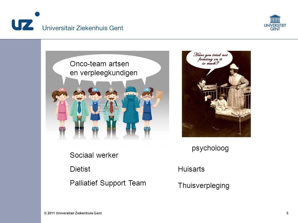 5© 2011 Universitair Ziekenhuis Gent Onco-team artsen en verpleegkundigen psycholoog Sociaal werker Dietist Palliatief Support Team Huisarts Thuisverp