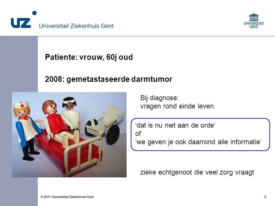 6© 2011 Universitair Ziekenhuis Gent Patiente: vrouw, 60j oud 2008: gemetastaseerde darmtumor Bij diagnose: vragen rond einde leven zieke echtgenoot d