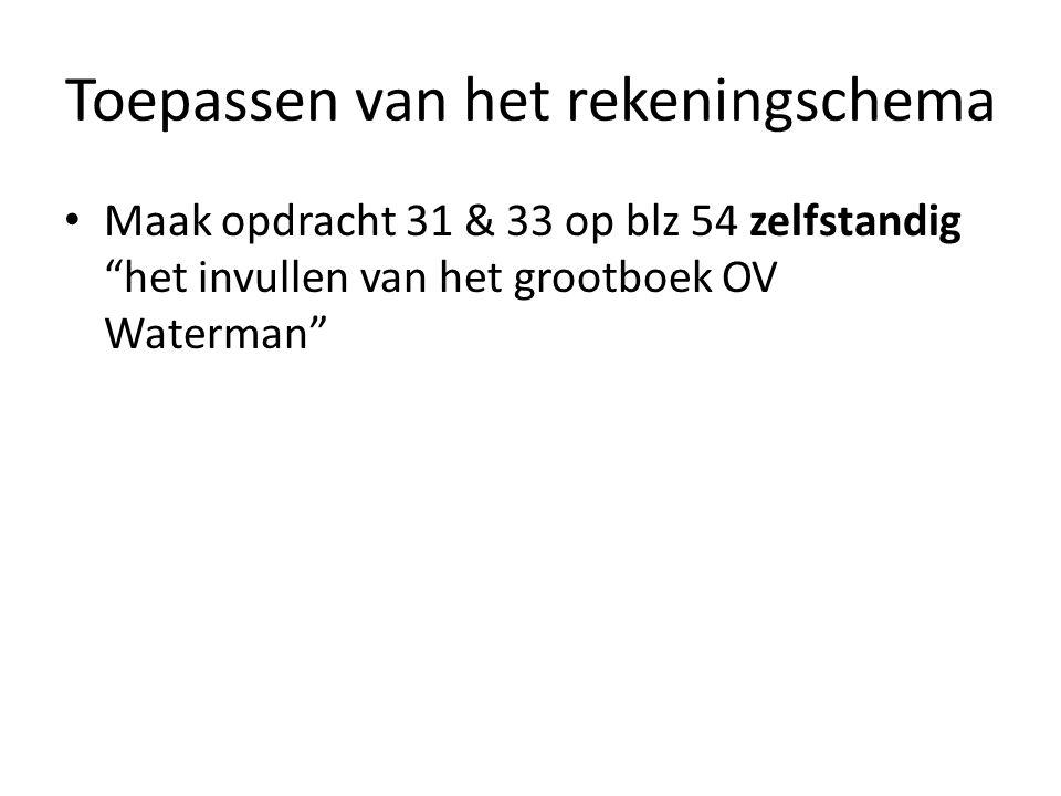 Toepassen van het rekeningschema Maak opdracht 31 & 33 op blz 54 zelfstandig het invullen van het grootboek OV Waterman Controleer met je buurman/vrouw