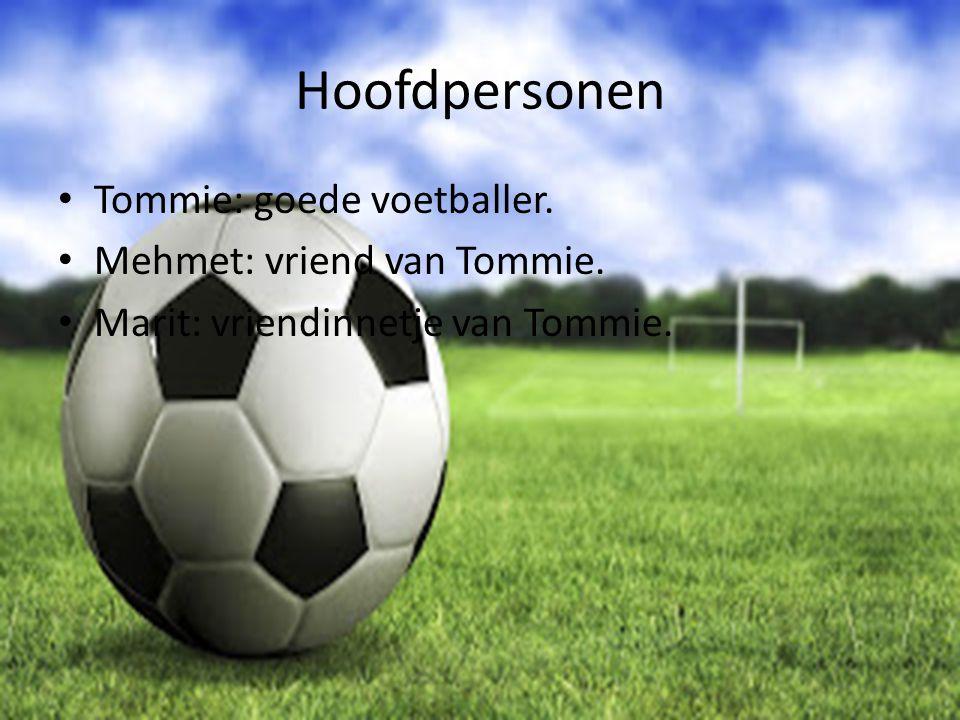 Hoofdpersonen Tommie: goede voetballer. Mehmet: vriend van Tommie. Marit: vriendinnetje van Tommie.