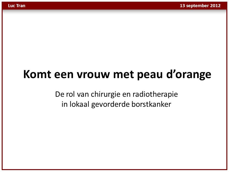 Luc Tran 13 september 2012 De rol van chirurgie en radiotherapie in lokaal gevorderde borstkanker Komt een vrouw met peau d'orange