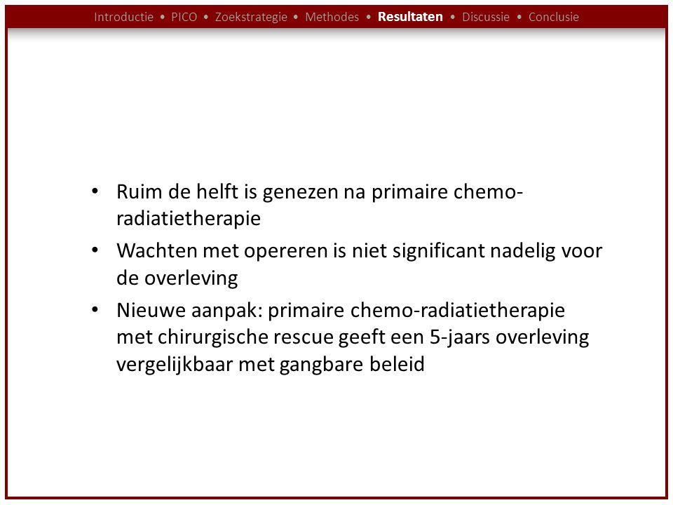 Introductie PICO Zoekstrategie Methodes Resultaten Discussie Conclusie Ruim de helft is genezen na primaire chemo- radiatietherapie Wachten met operer