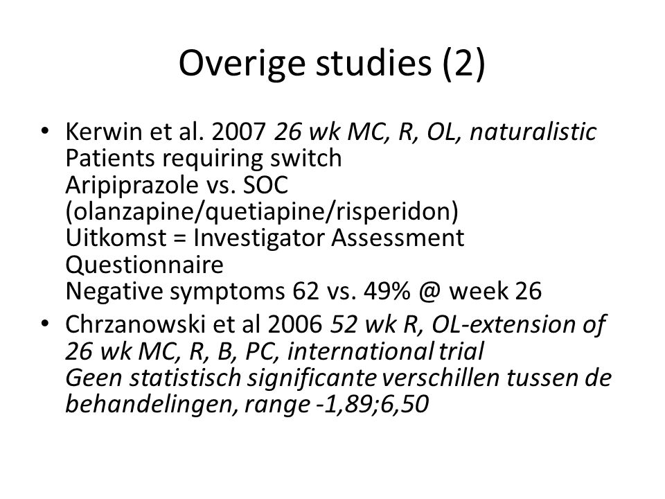 Overige studies (2) Kerwin et al. 2007 26 wk MC, R, OL, naturalistic Patients requiring switch Aripiprazole vs. SOC (olanzapine/quetiapine/risperidon)