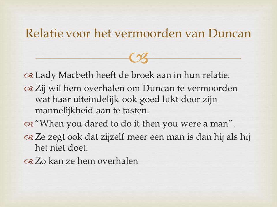   Lady Macbeth heeft de broek aan in hun relatie.  Zij wil hem overhalen om Duncan te vermoorden wat haar uiteindelijk ook goed lukt door zijn mann