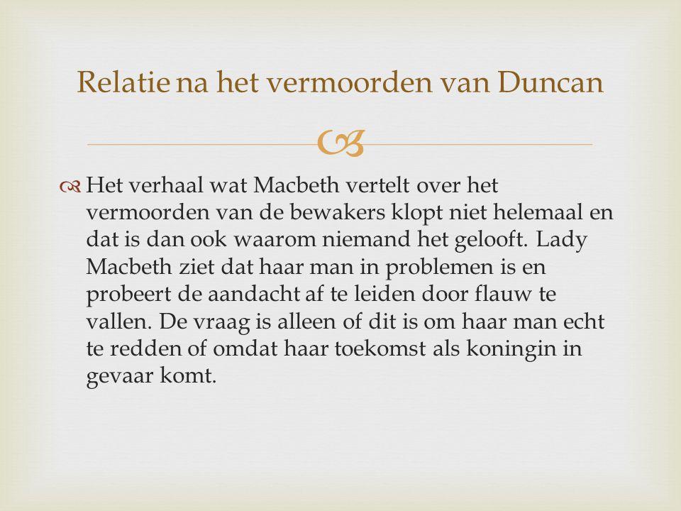   Het verhaal wat Macbeth vertelt over het vermoorden van de bewakers klopt niet helemaal en dat is dan ook waarom niemand het gelooft. Lady Macbeth