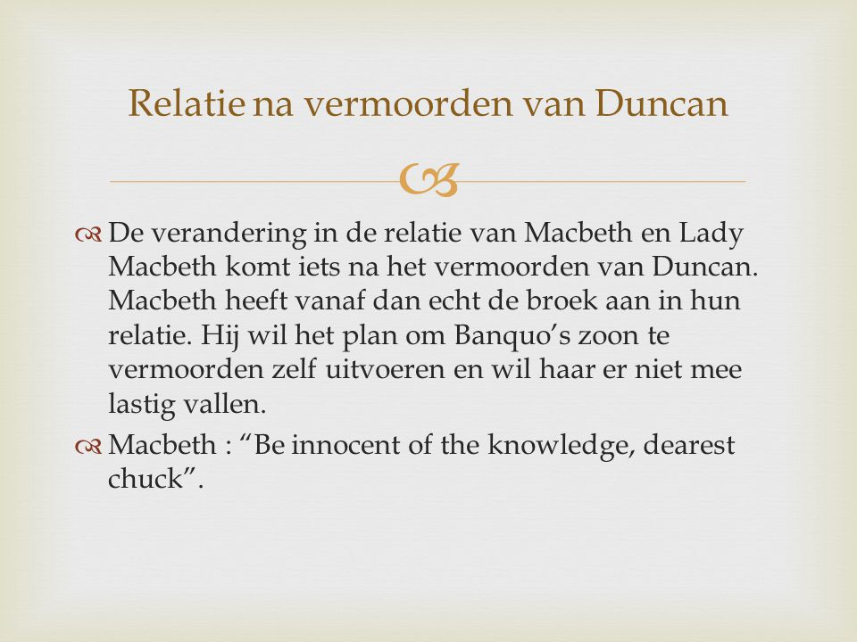   Macbeth wil Lady Macbeth beschermen door haar niets te vertellen, maar dat zorgt er uiteindelijk voor dat ze helemaal gek wordt en uiteindelijk zelfmoord pleegt.