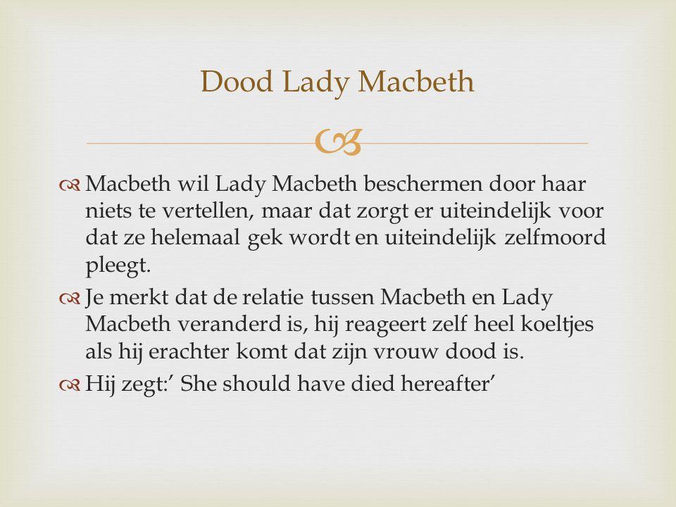  Macbeth wil Lady Macbeth beschermen door haar niets te vertellen, maar dat zorgt er uiteindelijk voor dat ze helemaal gek wordt en uiteindelijk ze