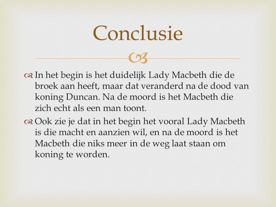   In het begin is het duidelijk Lady Macbeth die de broek aan heeft, maar dat veranderd na de dood van koning Duncan. Na de moord is het Macbeth die