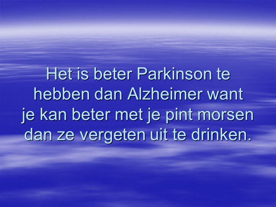 Het is beter Parkinson te hebben dan Alzheimer want je kan beter met je pint morsen dan ze vergeten uit te drinken.