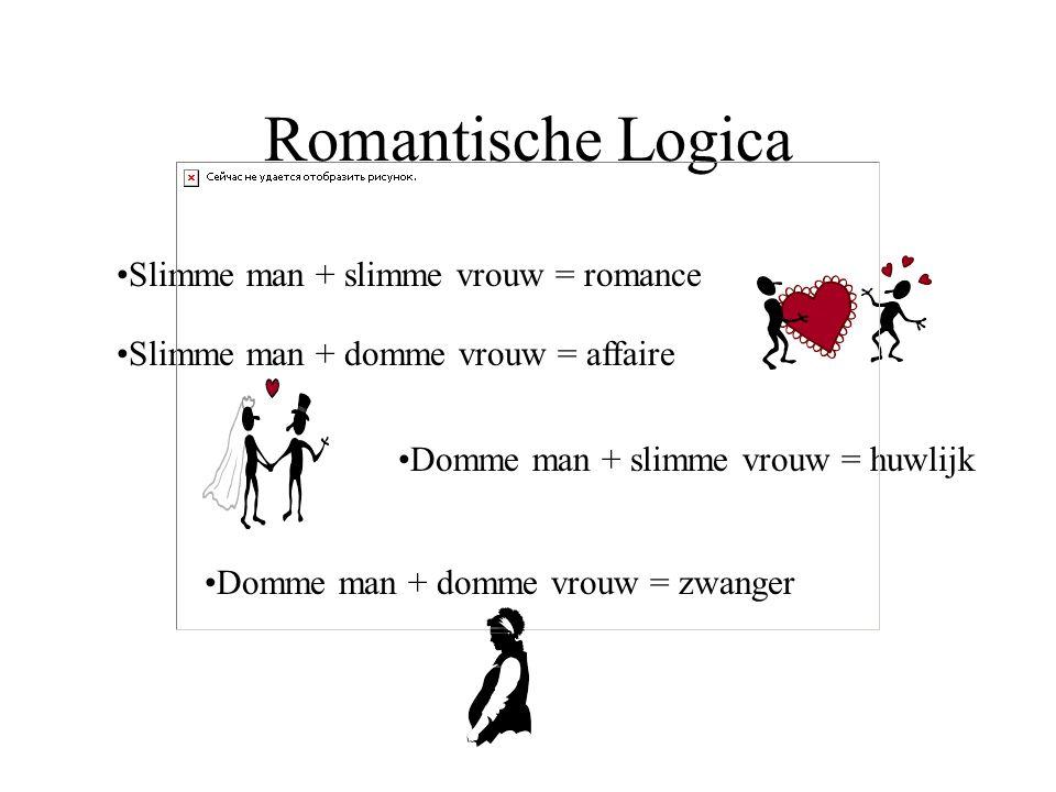 Romantische Logica Slimme man + slimme vrouw = romance Slimme man + domme vrouw = affaire Domme man + slimme vrouw = huwlijk Domme man + domme vrouw =