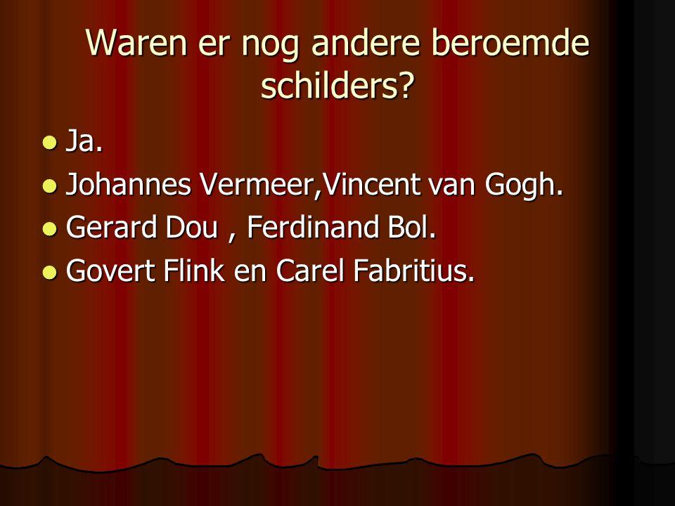 Waren er nog andere beroemde schilders? Ja. Johannes Vermeer,Vincent van Gogh. Gerard Dou, Ferdinand Bol. Govert Flink en Carel Fabritius.