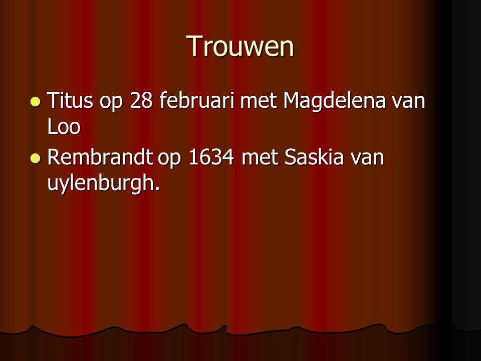 Trouwen Titus op 28 februari met Magdelena van Loo Titus op 28 februari met Magdelena van Loo Rembrandt op 1634 met Saskia van uylenburgh. Rembrandt o