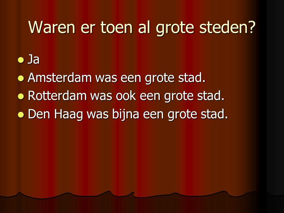 Waren er toen al grote steden? Ja Amsterdam was een grote stad. Rotterdam was ook een grote stad. Den Haag was bijna een grote stad.