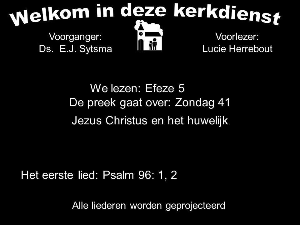 We lezen: Efeze 5 De preek gaat over: Zondag 41 Jezus Christus en het huwelijk Alle liederen worden geprojecteerd Voorganger: Ds. E.J. Sytsma Het eers