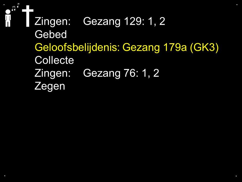 .... Zingen:Gezang 129: 1, 2 Gebed Geloofsbelijdenis: Gezang 179a (GK3) Collecte Zingen:Gezang 76: 1, 2 Zegen