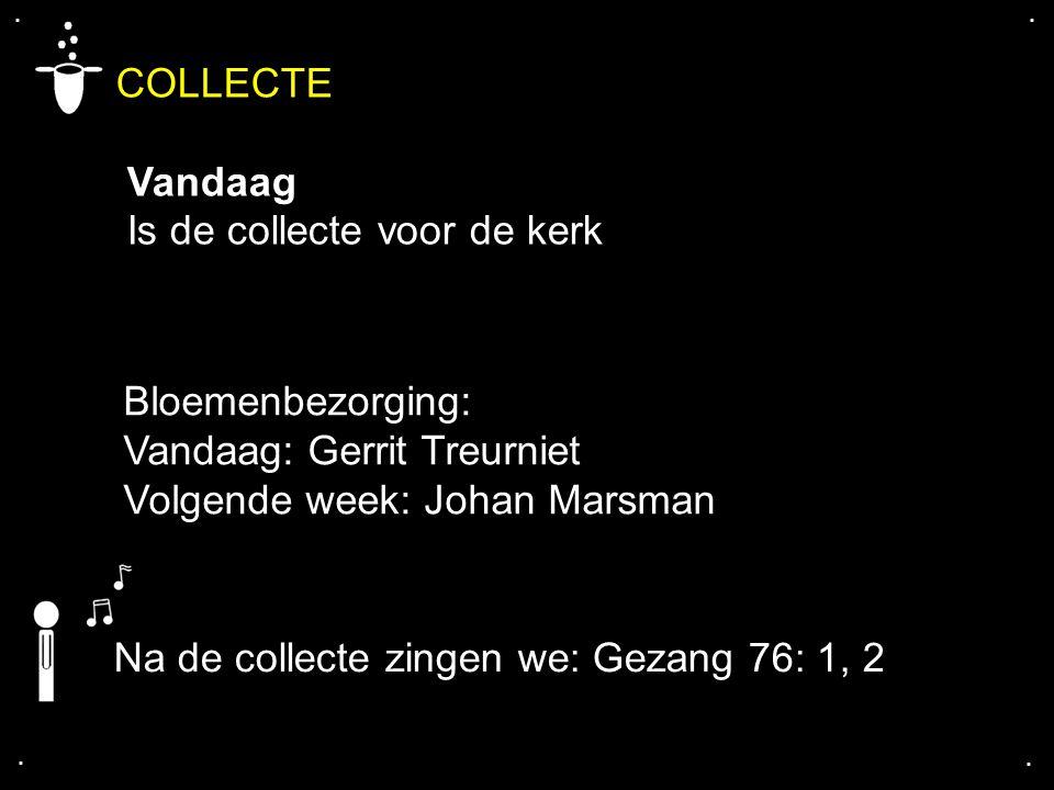 .... COLLECTE Vandaag Is de collecte voor de kerk Na de collecte zingen we: Gezang 76: 1, 2 Bloemenbezorging: Vandaag: Gerrit Treurniet Volgende week: