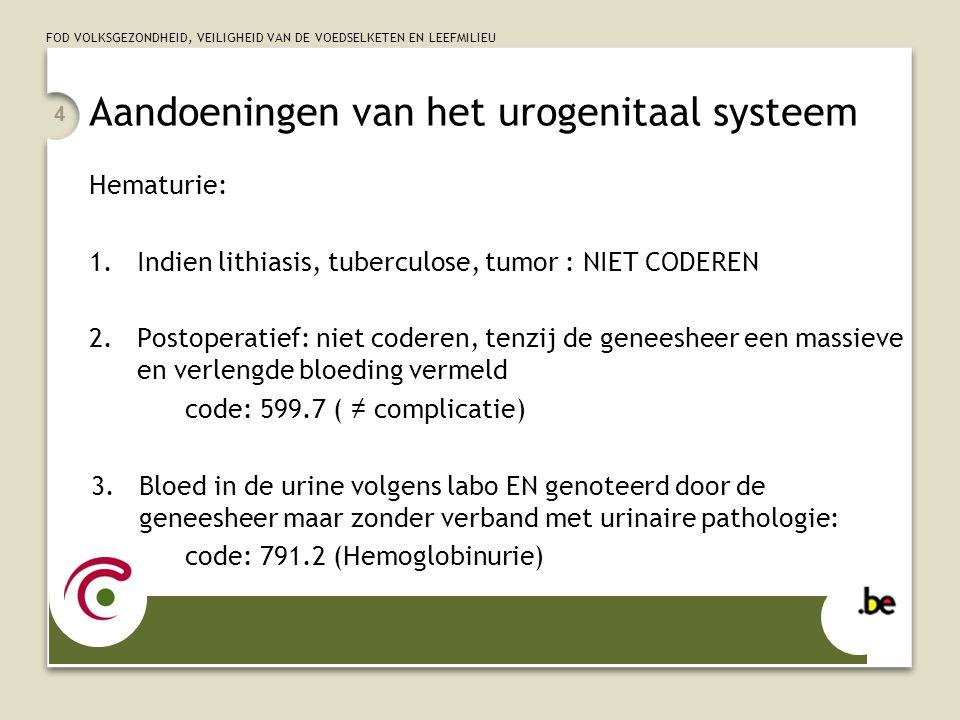 FOD VOLKSGEZONDHEID, VEILIGHEID VAN DE VOEDSELKETEN EN LEEFMILIEU 4 Hematurie: 1.Indien lithiasis, tuberculose, tumor : NIET CODEREN 2.Postoperatief: niet coderen, tenzij de geneesheer een massieve en verlengde bloeding vermeld code: 599.7 ( ≠ complicatie) 3.Bloed in de urine volgens labo EN genoteerd door de geneesheer maar zonder verband met urinaire pathologie: code: 791.2 (Hemoglobinurie) Aandoeningen van het urogenitaal systeem