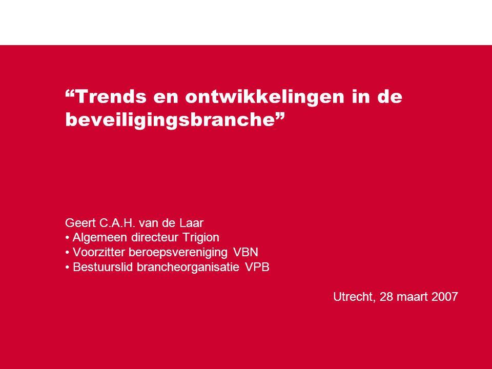 """""""Trends en ontwikkelingen in de beveiligingsbranche"""" Geert C.A.H. van de Laar Algemeen directeur Trigion Voorzitter beroepsvereniging VBN Bestuurslid"""