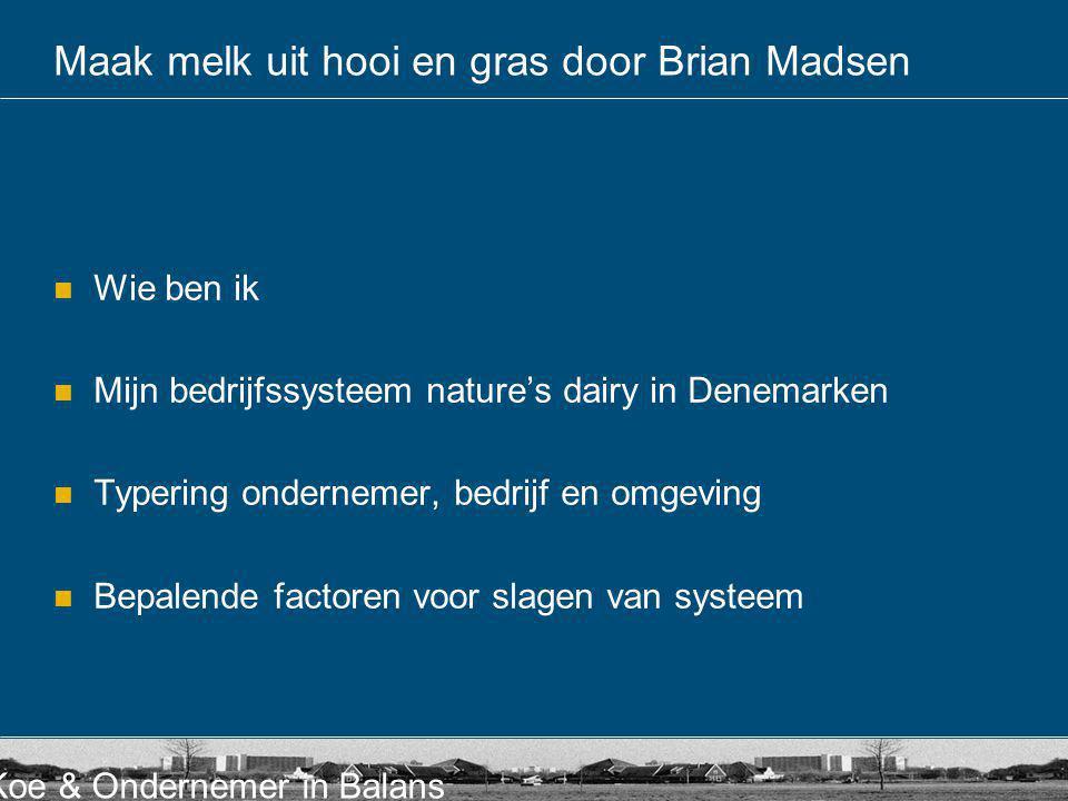 Koe & Ondernemer in Balans Maak melk uit hooi en gras door Brian Madsen Wie ben ik Mijn bedrijfssysteem nature's dairy in Denemarken Typering ondernem