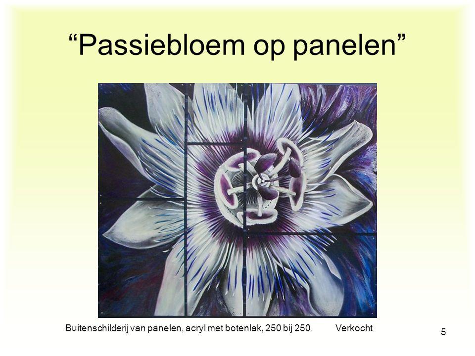 Buitenschilderij van panelen, acryl met botenlak, 250 bij 250. Verkocht 5 Passiebloem op panelen