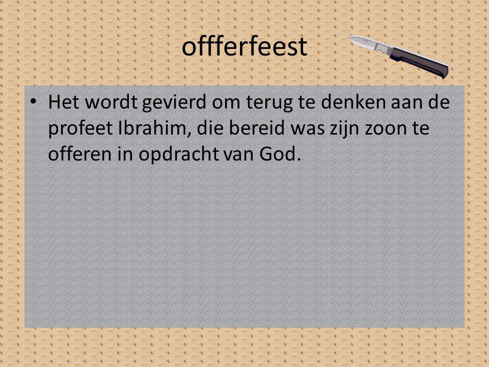 offferfeest Het wordt gevierd om terug te denken aan de profeet Ibrahim, die bereid was zijn zoon te offeren in opdracht van God.