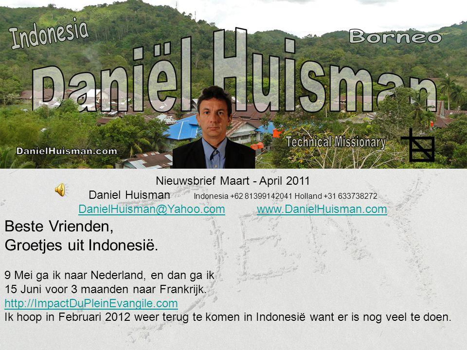 Nieuwsbrief Maart - April 2011 Daniel Huisman Indonesia +62 81399142041 Holland +31 633738272 DanielHuisman@Yahoo.comDanielHuisman@Yahoo.com www.DanielHuisman.comwww.DanielHuisman.com Beste Vrienden, Groetjes uit Indonesië.