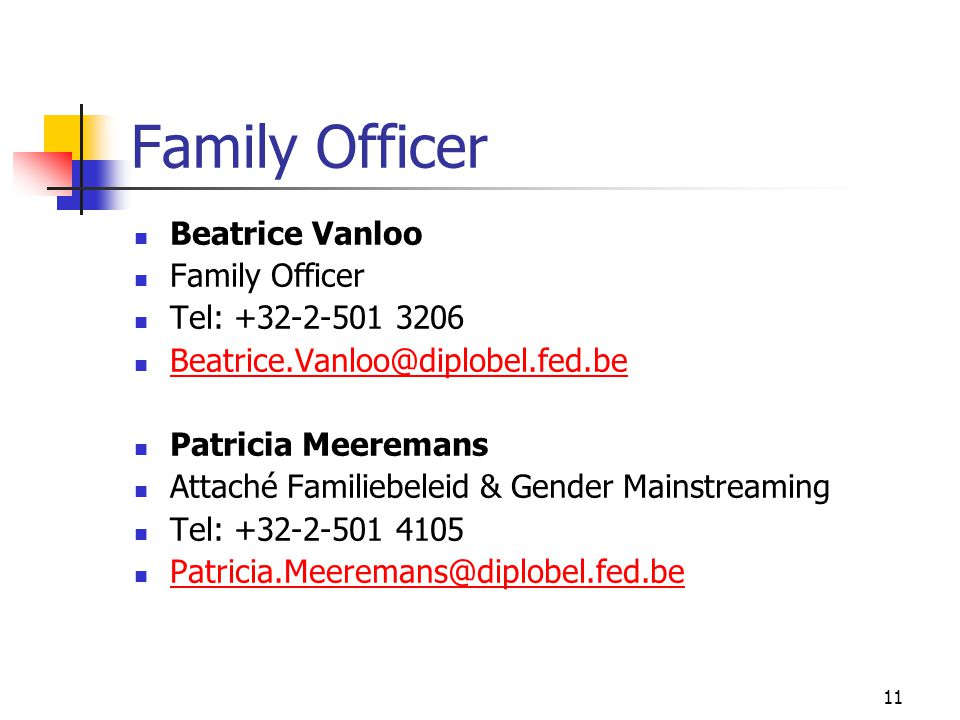 11 Family Officer Beatrice Vanloo Family Officer Tel: +32-2-501 3206 Beatrice.Vanloo@diplobel.fed.be Patricia Meeremans Attaché Familiebeleid & Gender