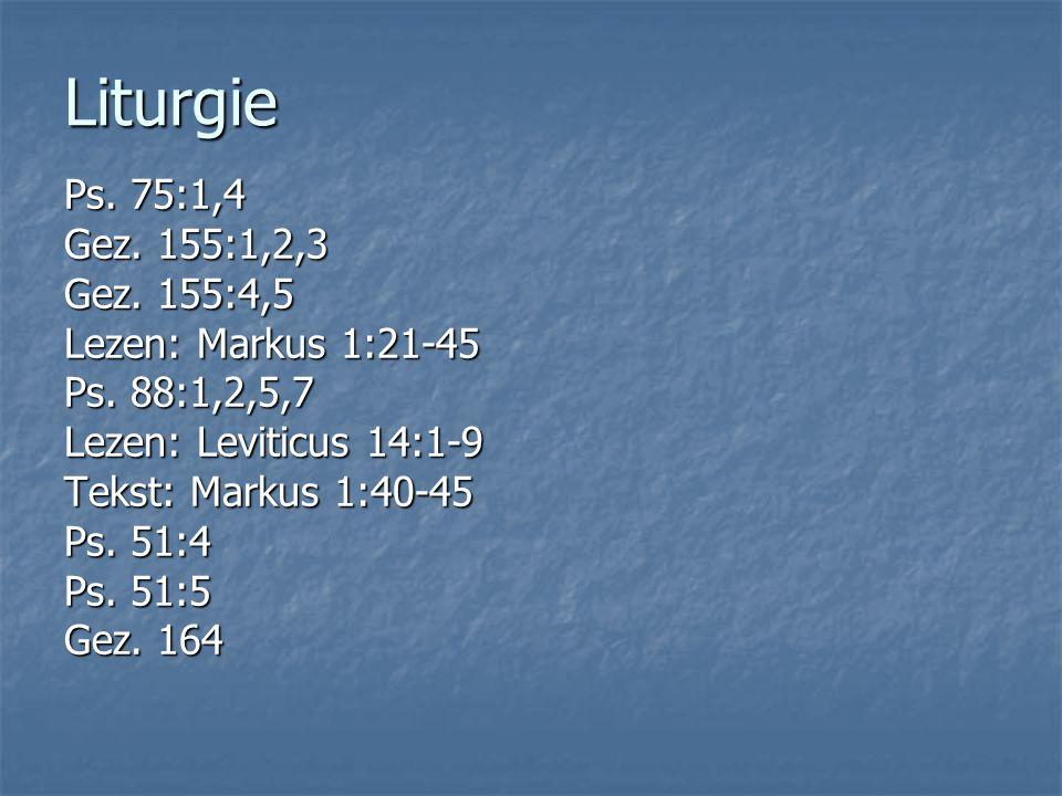 Liturgie Ps. 75:1,4 Gez. 155:1,2,3 Gez. 155:4,5 Lezen: Markus 1:21-45 Ps. 88:1,2,5,7 Lezen: Leviticus 14:1-9 Tekst: Markus 1:40-45 Ps. 51:4 Ps. 51:5 G