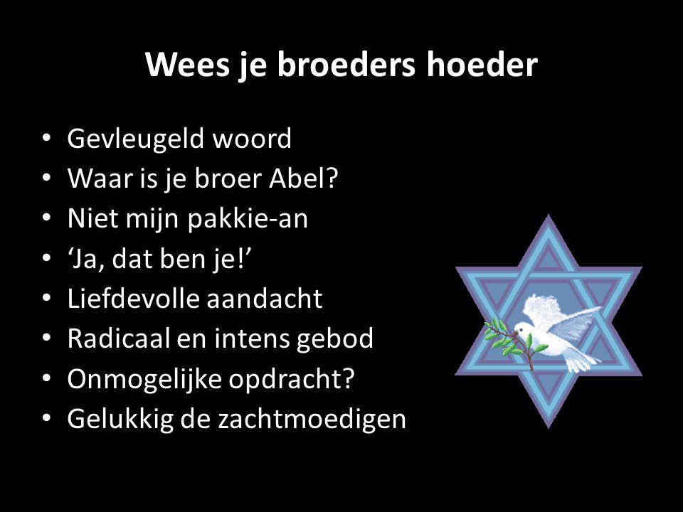 Wees je broeders hoeder Gevleugeld woord Waar is je broer Abel? Niet mijn pakkie-an 'Ja, dat ben je!' Liefdevolle aandacht Radicaal en intens gebod On
