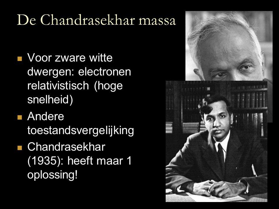 De Chandrasekhar massa Voor zware witte dwergen: electronen relativistisch (hoge snelheid) Andere toestandsvergelijking Chandrasekhar (1935): heeft ma
