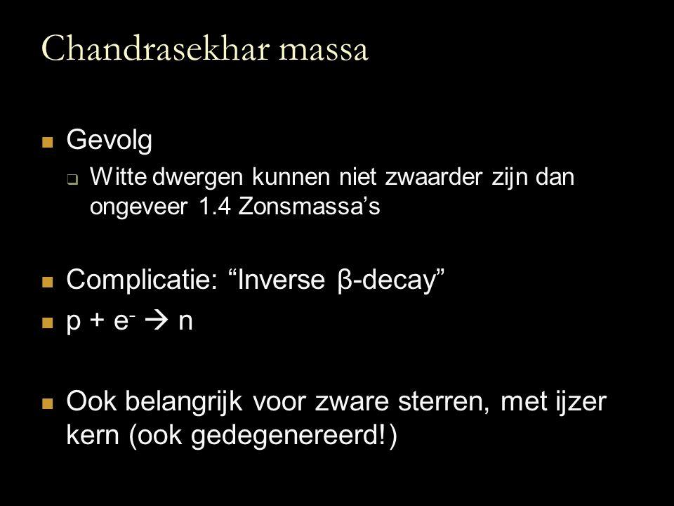 """Chandrasekhar massa Gevolg  Witte dwergen kunnen niet zwaarder zijn dan ongeveer 1.4 Zonsmassa's Complicatie: """"Inverse β-decay"""" p + e -  n Ook belan"""