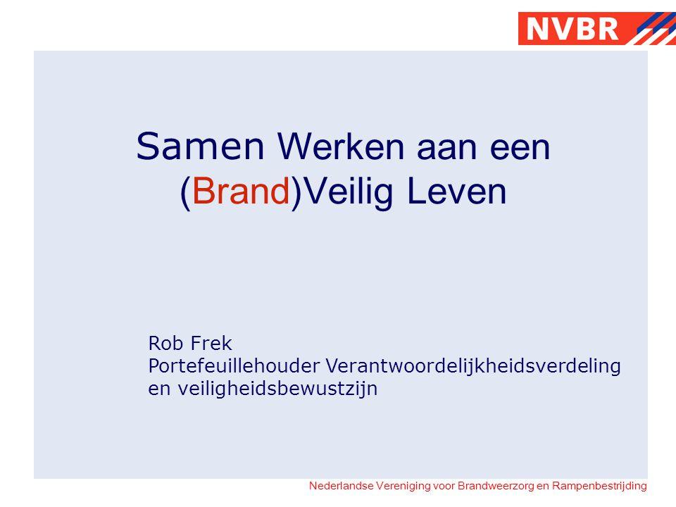Nederlandse Vereniging voor Brandweerzorg en Rampenbestrijding Samen Werken aan een (Brand)Veilig Leven Rob Frek Portefeuillehouder Verantwoordelijkheidsverdeling en veiligheidsbewustzijn