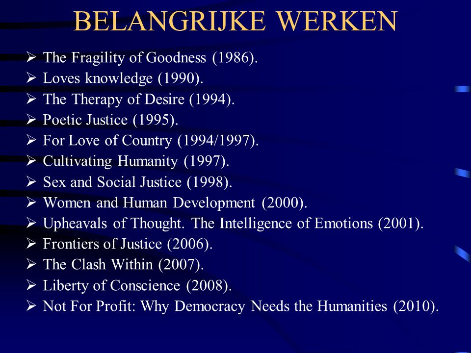 BELANGRIJKE WERKEN  The Fragility of Goodness (1986).  Loves knowledge (1990).  The Therapy of Desire (1994).  Poetic Justice (1995).  For Love o