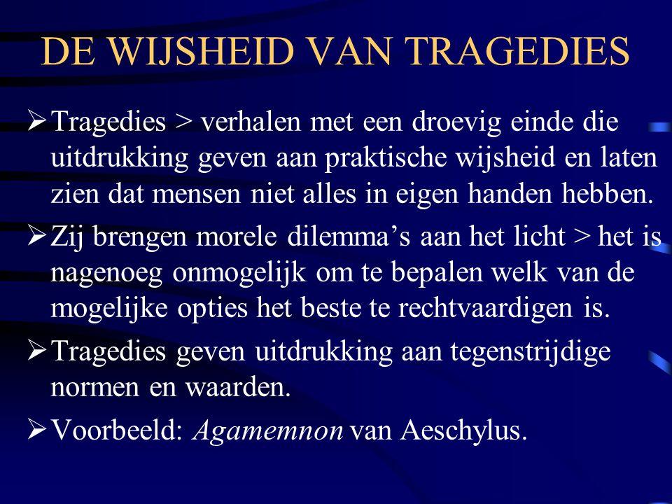 DE WIJSHEID VAN TRAGEDIES  Tragedies > verhalen met een droevig einde die uitdrukking geven aan praktische wijsheid en laten zien dat mensen niet all