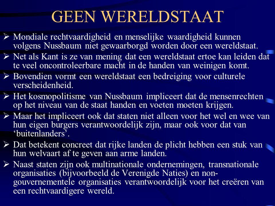 GEEN WERELDSTAAT  Mondiale rechtvaardigheid en menselijke waardigheid kunnen volgens Nussbaum niet gewaarborgd worden door een wereldstaat.  Net als